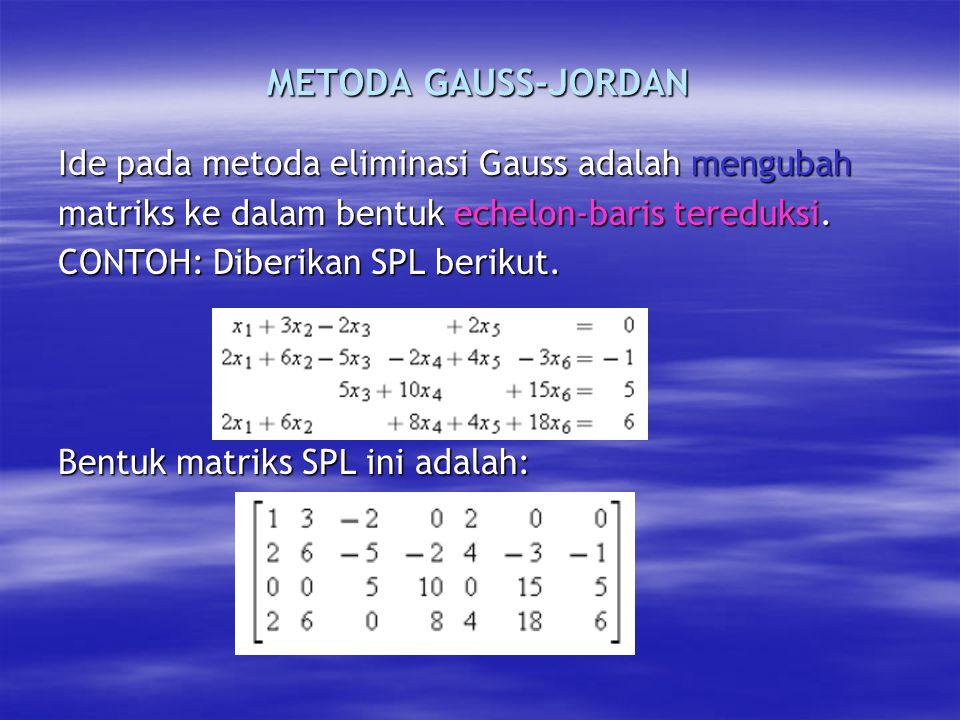 METODA GAUSS-JORDAN Ide pada metoda eliminasi Gauss adalah mengubah matriks ke dalam bentuk echelon-baris tereduksi.