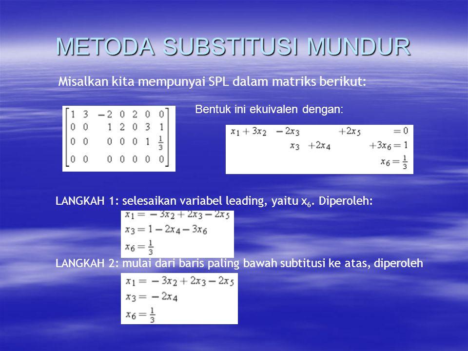 METODA SUBSTITUSI MUNDUR Misalkan kita mempunyai SPL dalam matriks berikut: Bentuk ini ekuivalen dengan: LANGKAH 1: selesaikan variabel leading, yaitu x 6.