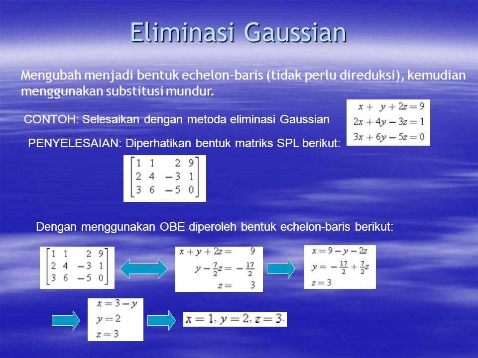 Eliminasi Gaussian Mengubah menjadi bentuk echelon-baris (tidak perlu direduksi), kemudian menggunakan substitusi mundur.