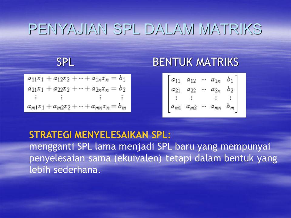 PENYAJIAN SPL DALAM MATRIKS SPL BENTUK MATRIKS SPL BENTUK MATRIKS STRATEGI MENYELESAIKAN SPL: mengganti SPL lama menjadi SPL baru yang mempunyai penyelesaian sama (ekuivalen) tetapi dalam bentuk yang lebih sederhana.