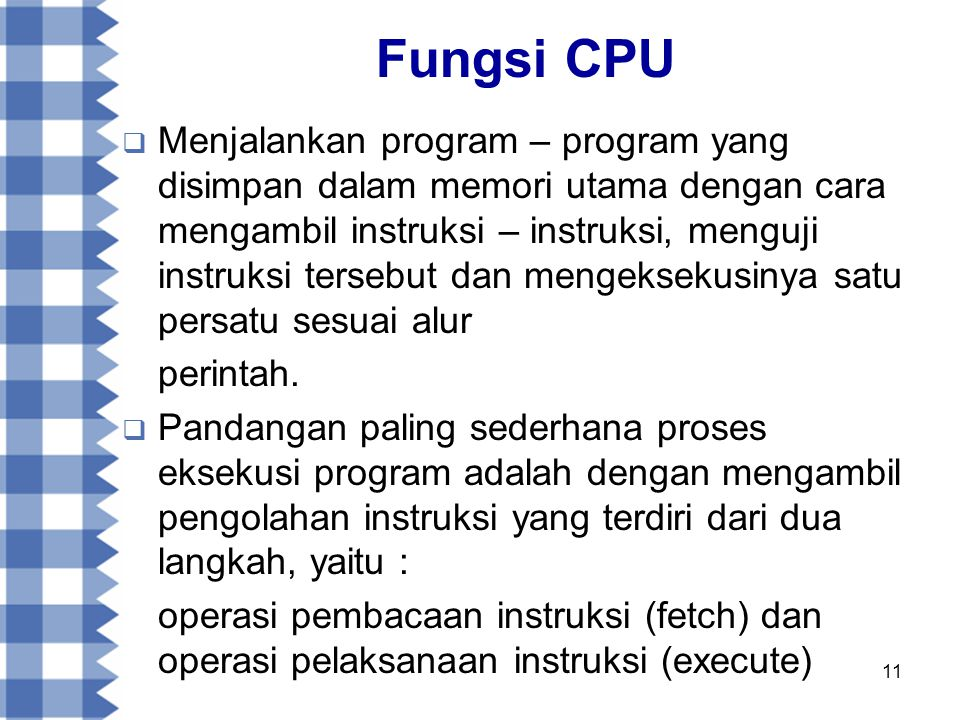 11 Fungsi CPU  Menjalankan program – program yang disimpan dalam memori utama dengan cara mengambil instruksi – instruksi, menguji instruksi tersebut dan mengeksekusinya satu persatu sesuai alur perintah.