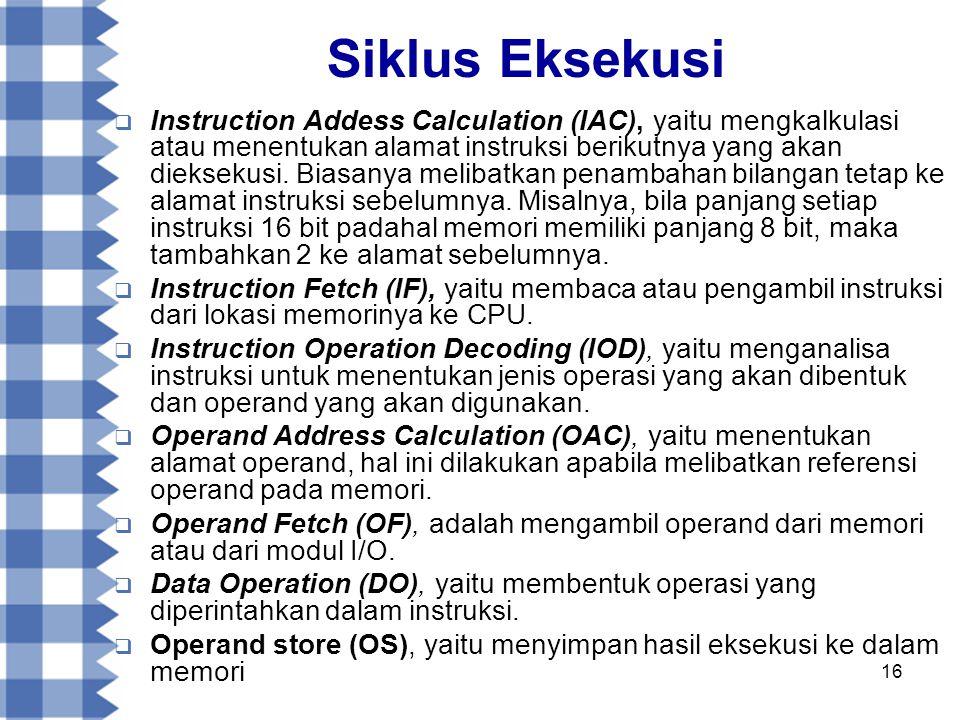 16 Siklus Eksekusi  Instruction Addess Calculation (IAC), yaitu mengkalkulasi atau menentukan alamat instruksi berikutnya yang akan dieksekusi.