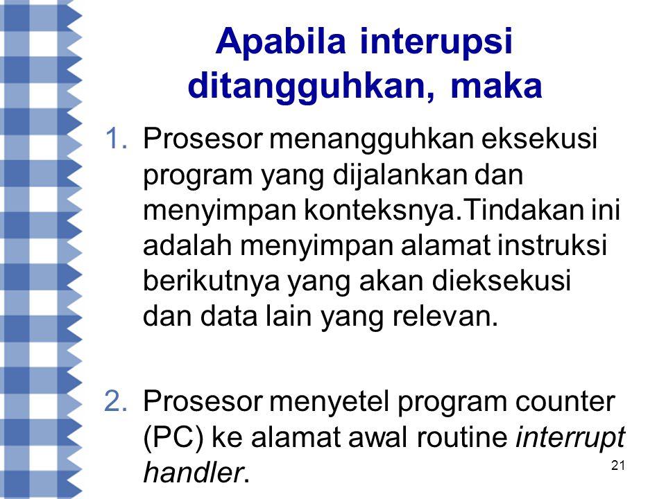 21 Apabila interupsi ditangguhkan, maka 1.Prosesor menangguhkan eksekusi program yang dijalankan dan menyimpan konteksnya.Tindakan ini adalah menyimpan alamat instruksi berikutnya yang akan dieksekusi dan data lain yang relevan.
