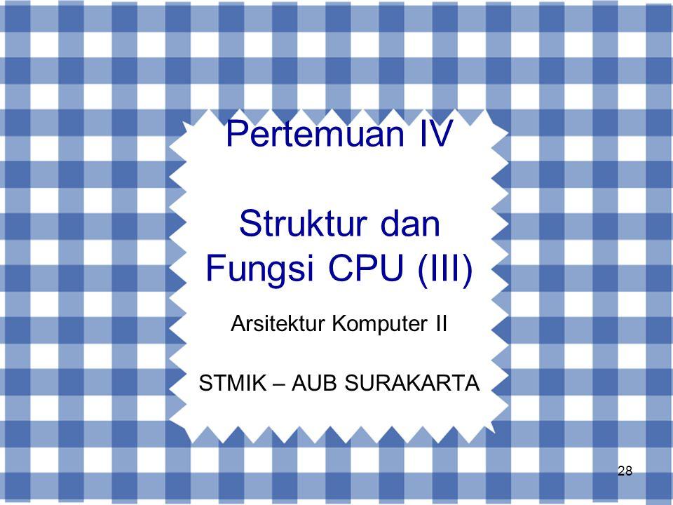 28 Pertemuan IV Struktur dan Fungsi CPU (III) Arsitektur Komputer II STMIK – AUB SURAKARTA