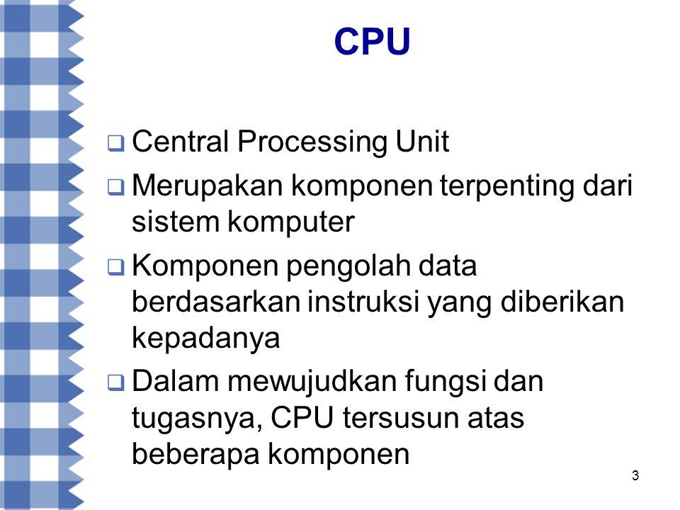 3 CPU  Central Processing Unit  Merupakan komponen terpenting dari sistem komputer  Komponen pengolah data berdasarkan instruksi yang diberikan kepadanya  Dalam mewujudkan fungsi dan tugasnya, CPU tersusun atas beberapa komponen