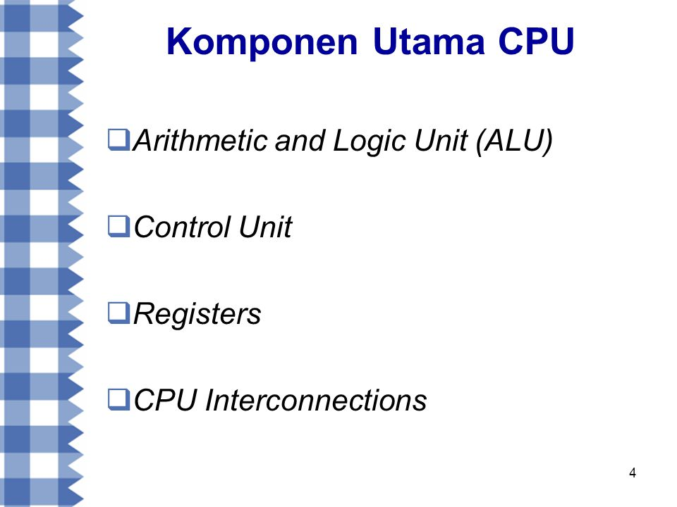 4 Komponen Utama CPU  Arithmetic and Logic Unit (ALU)  Control Unit  Registers  CPU Interconnections