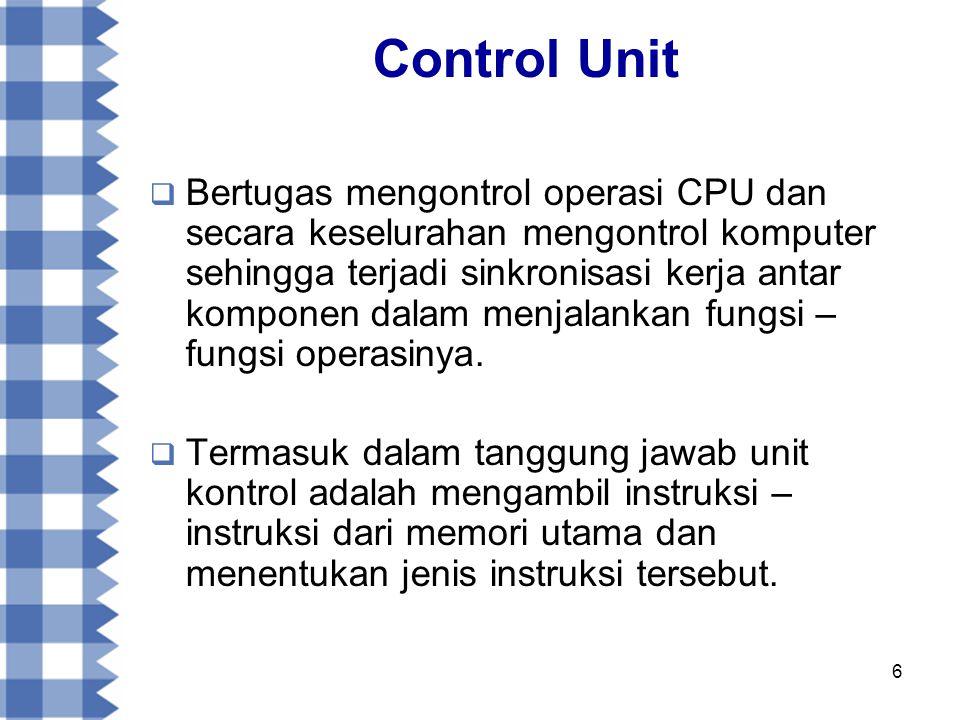 6 Control Unit  Bertugas mengontrol operasi CPU dan secara keselurahan mengontrol komputer sehingga terjadi sinkronisasi kerja antar komponen dalam menjalankan fungsi – fungsi operasinya.
