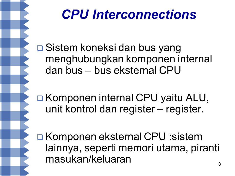8 CPU Interconnections  Sistem koneksi dan bus yang menghubungkan komponen internal dan bus – bus eksternal CPU  Komponen internal CPU yaitu ALU, unit kontrol dan register – register.