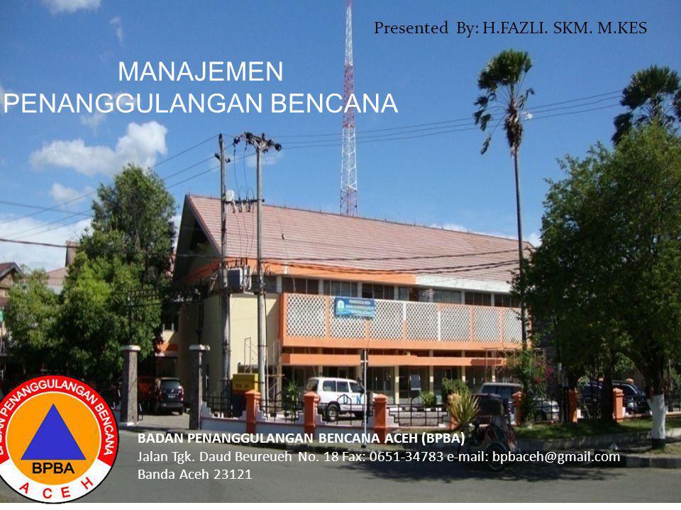 BADAN PENANGGULANGAN BENCANA ACEH (BPBA) Jalan Tgk. Daud Beureueh No. 18 Fax: 0651-34783 e-mail: bpbaceh@gmail.com Banda Aceh 23121 Presented By: H.FA