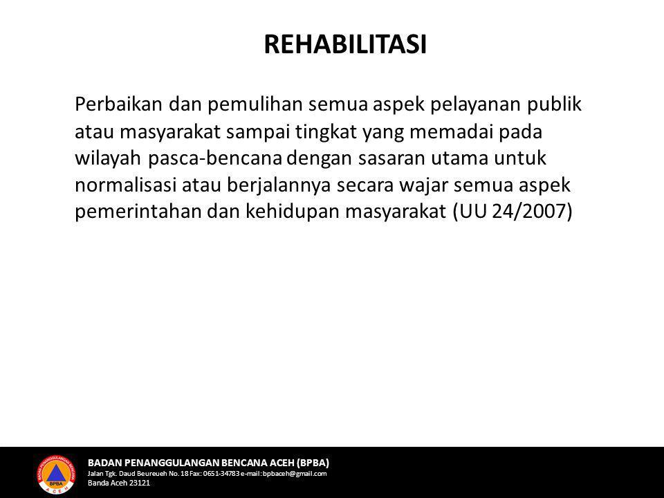 Perbaikan dan pemulihan semua aspek pelayanan publik atau masyarakat sampai tingkat yang memadai pada wilayah pasca-bencana dengan sasaran utama untuk normalisasi atau berjalannya secara wajar semua aspek pemerintahan dan kehidupan masyarakat (UU 24/2007) Sugeng Triutomo, Sugiharto, Siswantobp REHABILITASI BADAN PENANGGULANGAN BENCANA ACEH (BPBA) Jalan Tgk.