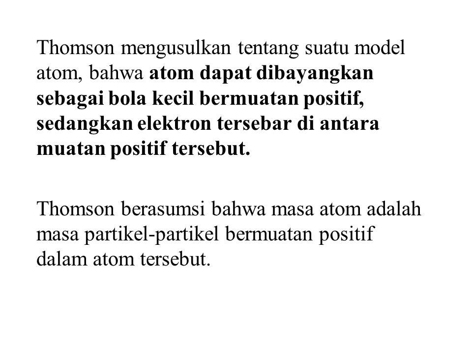 Thomson mengusulkan tentang suatu model atom, bahwa atom dapat dibayangkan sebagai bola kecil bermuatan positif, sedangkan elektron tersebar di antara muatan positif tersebut.