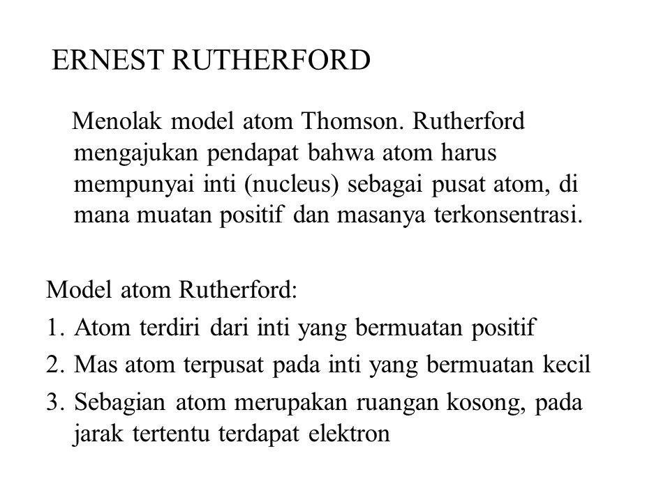 ERNEST RUTHERFORD Menolak model atom Thomson.