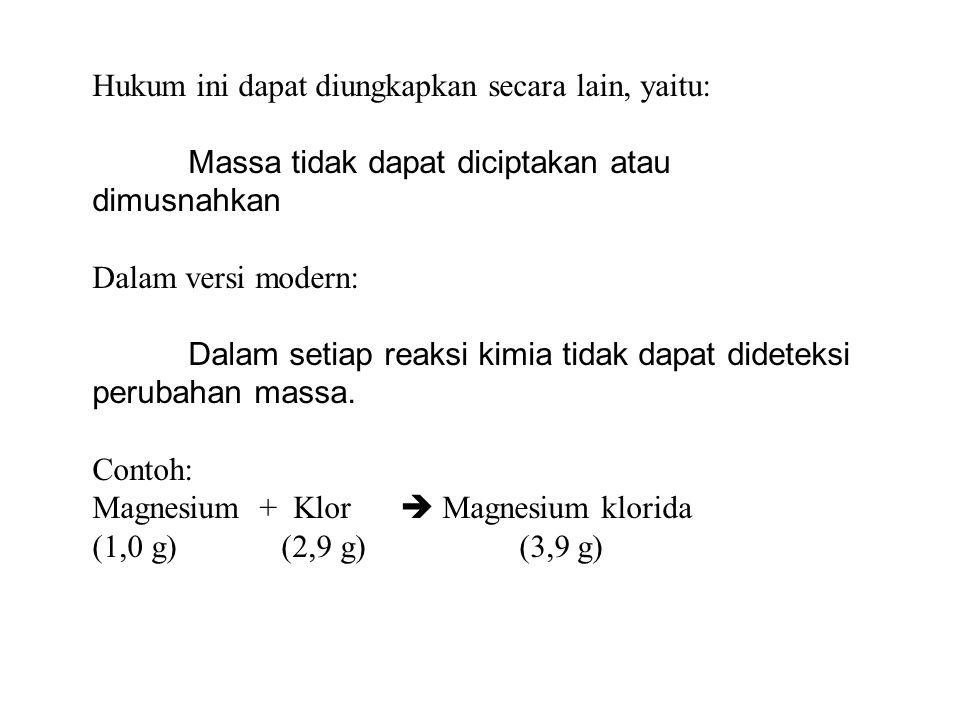 Hukum ini dapat diungkapkan secara lain, yaitu: Massa tidak dapat diciptakan atau dimusnahkan Dalam versi modern: Dalam setiap reaksi kimia tidak dapat dideteksi perubahan massa.