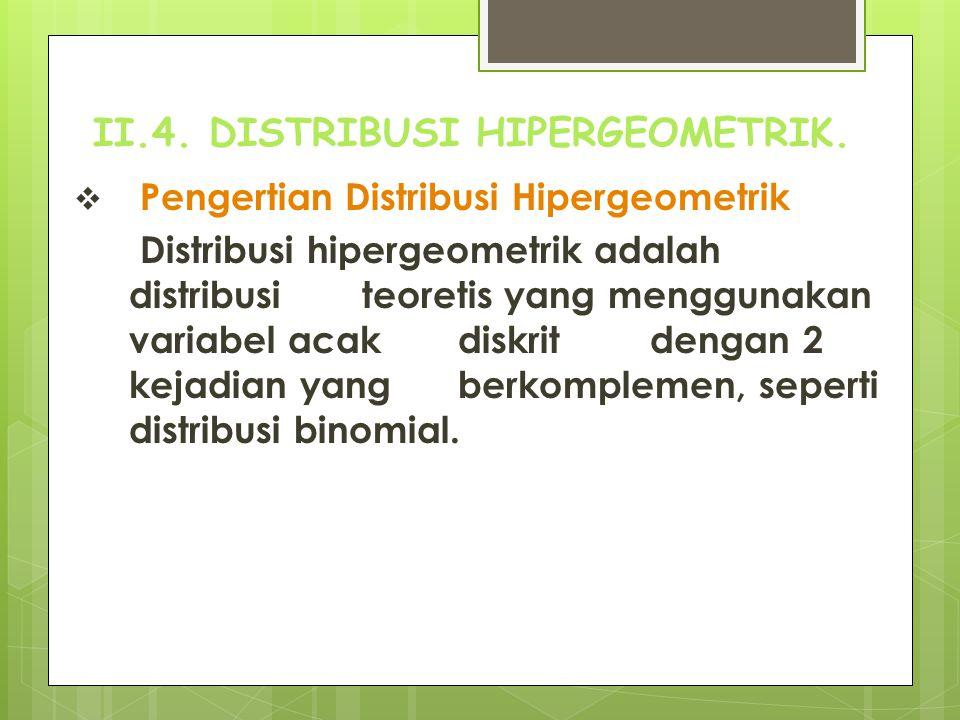 II.4. DISTRIBUSI HIPERGEOMETRIK.  Pengertian Distribusi Hipergeometrik Distribusi hipergeometrik adalah distribusi teoretis yang menggunakan variabel