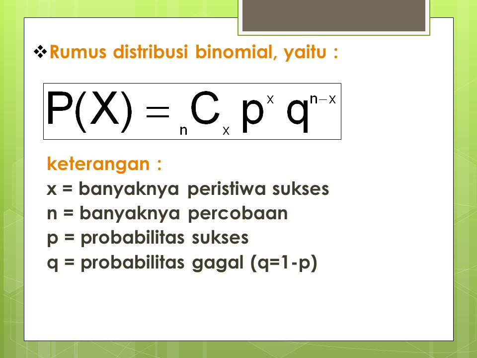  Rumus distribusi binomial, yaitu : keterangan : x = banyaknya peristiwa sukses n = banyaknya percobaan p = probabilitas sukses q = probabilitas gaga
