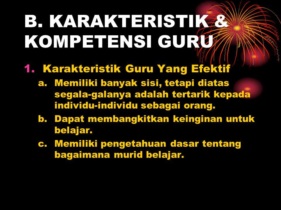 B. KARAKTERISTIK & KOMPETENSI GURU 1.Karakteristik Guru Yang Efektif a.Memiliki banyak sisi, tetapi diatas segala-galanya adalah tertarik kepada indiv