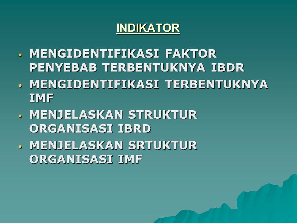 INDIKATOR MENGIDENTIFIKASI FAKTOR PENYEBAB TERBENTUKNYA IBDR MENGIDENTIFIKASI FAKTOR PENYEBAB TERBENTUKNYA IBDR MENGIDENTIFIKASI TERBENTUKNYA IMF MENGIDENTIFIKASI TERBENTUKNYA IMF MENJELASKAN STRUKTUR ORGANISASI IBRD MENJELASKAN STRUKTUR ORGANISASI IBRD MENJELASKAN SRTUKTUR ORGANISASI IMF MENJELASKAN SRTUKTUR ORGANISASI IMF