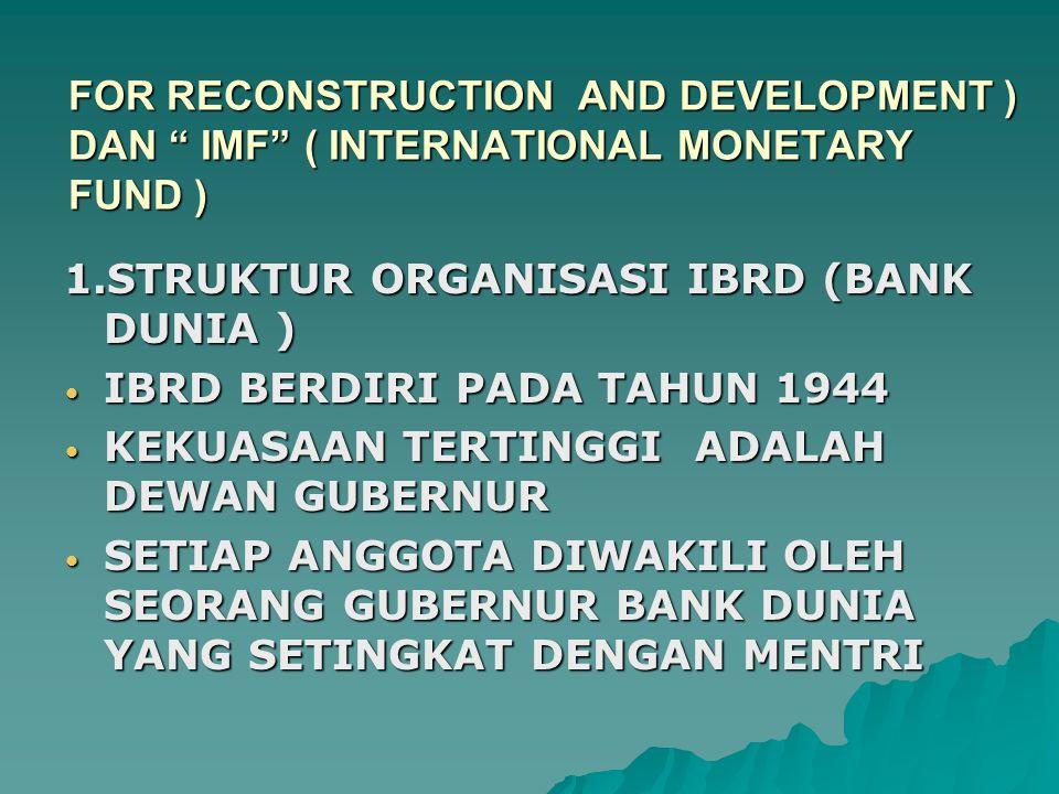 FOR RECONSTRUCTION AND DEVELOPMENT ) DAN IMF ( INTERNATIONAL MONETARY FUND ) 1.STRUKTUR ORGANISASI IBRD (BANK DUNIA ) IBRD BERDIRI PADA TAHUN 1944 IBRD BERDIRI PADA TAHUN 1944 KEKUASAAN TERTINGGI ADALAH DEWAN GUBERNUR KEKUASAAN TERTINGGI ADALAH DEWAN GUBERNUR SETIAP ANGGOTA DIWAKILI OLEH SEORANG GUBERNUR BANK DUNIA YANG SETINGKAT DENGAN MENTRI SETIAP ANGGOTA DIWAKILI OLEH SEORANG GUBERNUR BANK DUNIA YANG SETINGKAT DENGAN MENTRI
