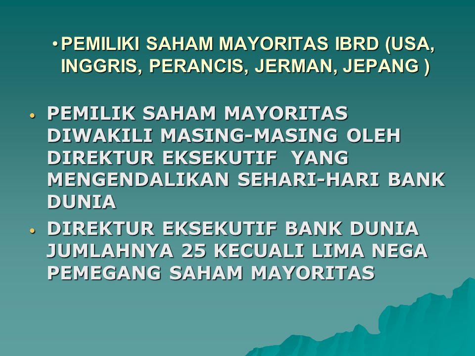 PEMILIKI SAHAM MAYORITAS IBRD (USA, INGGRIS, PERANCIS, JERMAN, JEPANG )PEMILIKI SAHAM MAYORITAS IBRD (USA, INGGRIS, PERANCIS, JERMAN, JEPANG ) PEMILIK SAHAM MAYORITAS DIWAKILI MASING-MASING OLEH DIREKTUR EKSEKUTIF YANG MENGENDALIKAN SEHARI-HARI BANK DUNIA PEMILIK SAHAM MAYORITAS DIWAKILI MASING-MASING OLEH DIREKTUR EKSEKUTIF YANG MENGENDALIKAN SEHARI-HARI BANK DUNIA DIREKTUR EKSEKUTIF BANK DUNIA JUMLAHNYA 25 KECUALI LIMA NEGA PEMEGANG SAHAM MAYORITAS DIREKTUR EKSEKUTIF BANK DUNIA JUMLAHNYA 25 KECUALI LIMA NEGA PEMEGANG SAHAM MAYORITAS