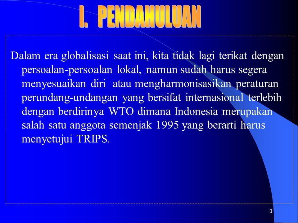 1 Dalam era globalisasi saat ini, kita tidak lagi terikat dengan persoalan-persoalan lokal, namun sudah harus segera menyesuaikan diri atau mengharmonisasikan peraturan perundang-undangan yang bersifat internasional terlebih dengan berdirinya WTO dimana Indonesia merupakan salah satu anggota semenjak 1995 yang berarti harus menyetujui TRIPS.