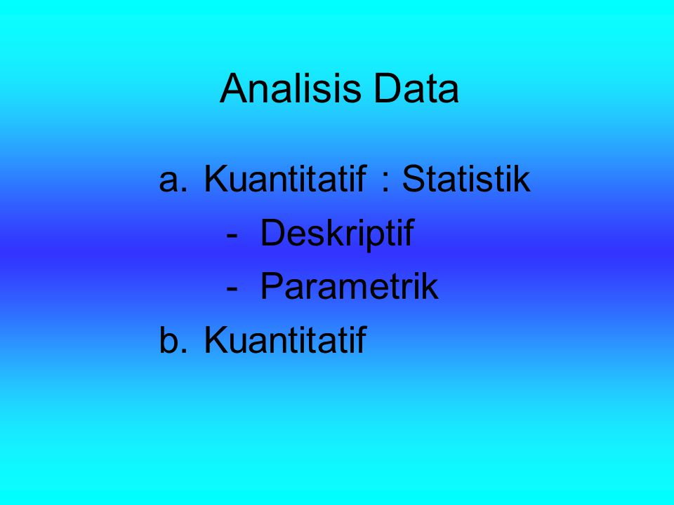 Analisis Data a.Kuantitatif : Statistik -Deskriptif -Parametrik b. Kuantitatif