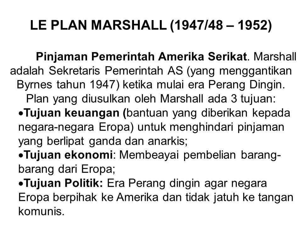 LE PLAN MARSHALL (1947/48 – 1952) Pinjaman Pemerintah Amerika Serikat. Marshall adalah Sekretaris Pemerintah AS (yang menggantikan Byrnes tahun 1947)