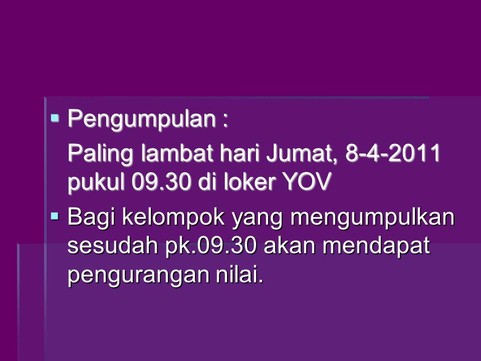  Pengumpulan : Paling lambat hari Jumat, 8-4-2011 pukul 09.30 di loker YOV  Bagi kelompok yang mengumpulkan sesudah pk.09.30 akan mendapat pengurangan nilai.