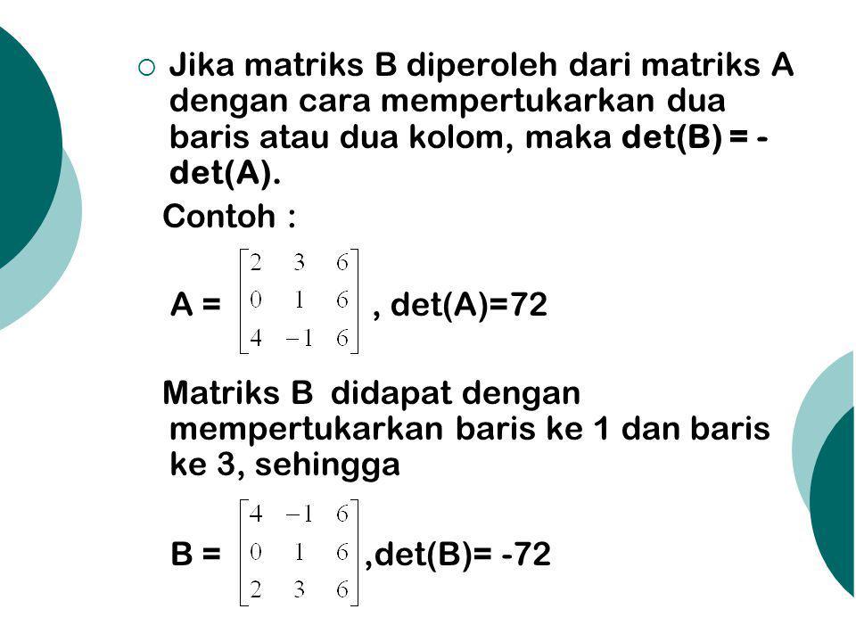 Jika matriks B diperoleh dari matriks A dengan cara mempertukarkan dua baris atau dua kolom, maka det(B) = - det(A). Contoh : A =, det(A)=72 Matriks