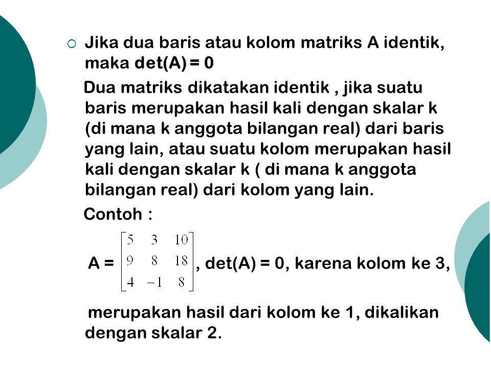 Jika dua baris atau kolom matriks A identik, maka det(A) = 0 Dua matriks dikatakan identik, jika suatu baris merupakan hasil kali dengan skalar k (d