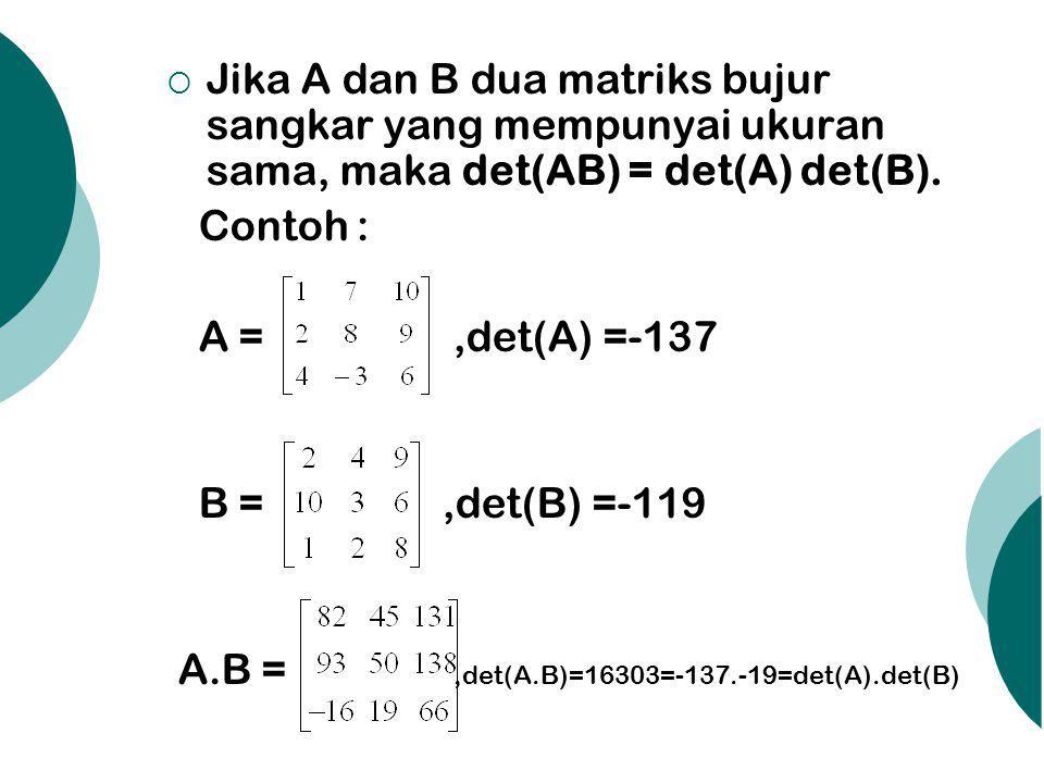  Jika A dan B dua matriks bujur sangkar yang mempunyai ukuran sama, maka det(AB) = det(A) det(B). Contoh : A =,det(A) =-137 B =,det(B) =-119 A.B =,de