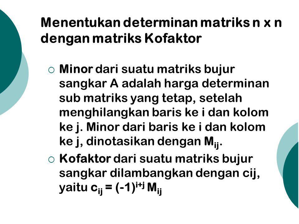 Menentukan determinan matriks n x n dengan matriks Kofaktor  Minor dari suatu matriks bujur sangkar A adalah harga determinan sub matriks yang tetap, setelah menghilangkan baris ke i dan kolom ke j.