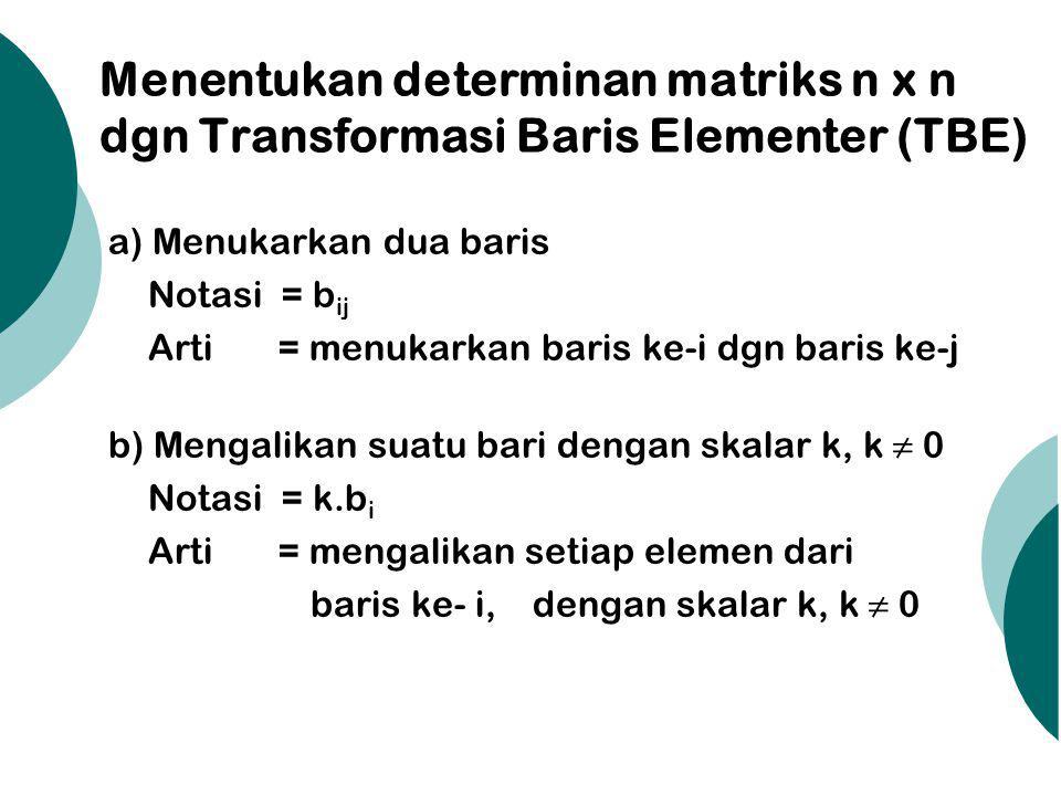 Menentukan determinan matriks n x n dgn Transformasi Baris Elementer (TBE) a) Menukarkan dua baris Notasi = b ij Arti = menukarkan baris ke-i dgn baris ke-j b) Mengalikan suatu bari dengan skalar k, k ≠ 0 Notasi = k.b i Arti = mengalikan setiap elemen dari baris ke- i,dengan skalar k, k ≠ 0