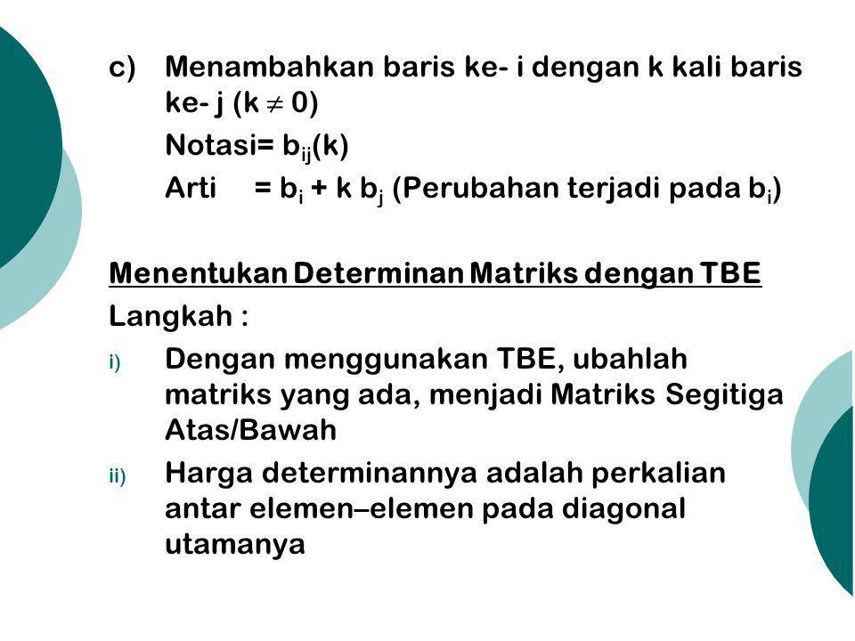 c) Menambahkan baris ke- i dengan k kali baris ke- j (k ≠ 0) Notasi= b ij (k) Arti = b i + k b j (Perubahan terjadi pada b i ) Menentukan Determinan M