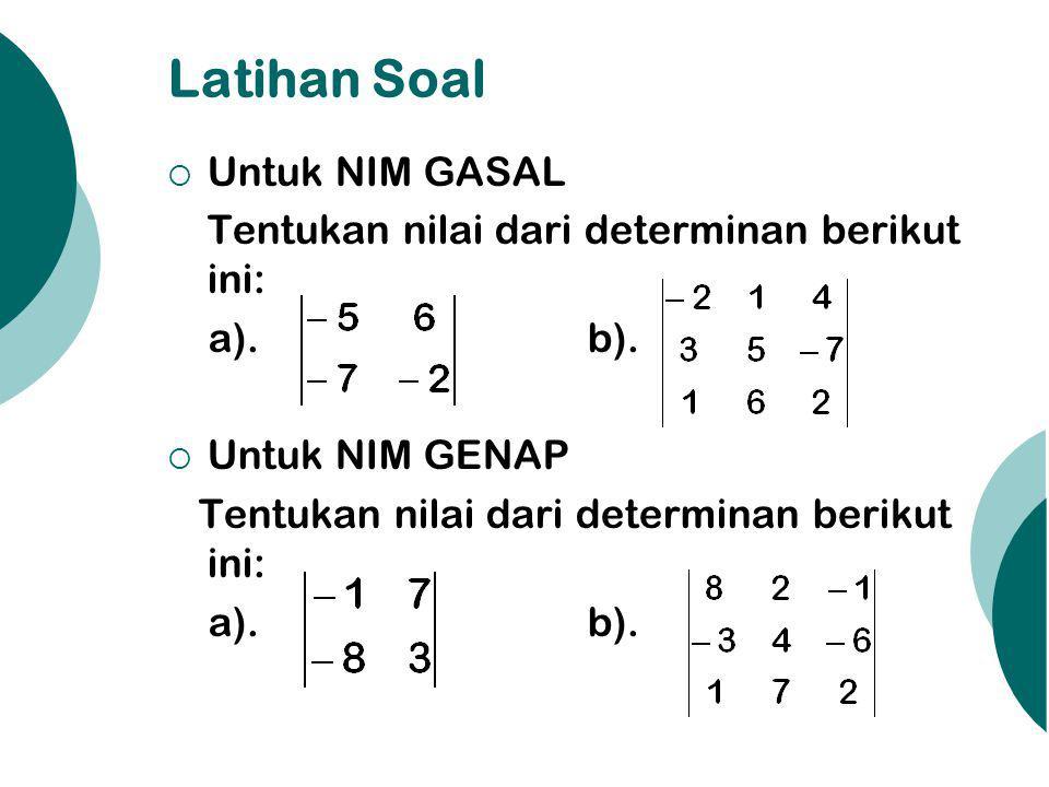 Latihan Soal  Untuk NIM GASAL Tentukan nilai dari determinan berikut ini: a). b).  Untuk NIM GENAP Tentukan nilai dari determinan berikut ini: a). b