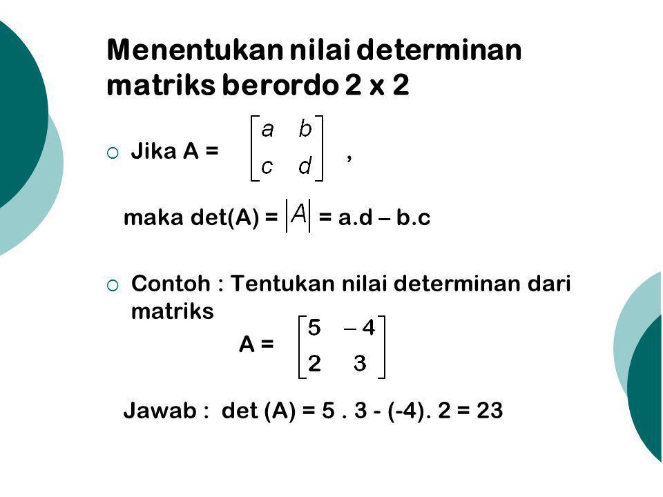 Menentukan nilai determinan matriks berordo 3 x 3 dengan Aturan Sarrus  Jika B = Digunakan aturan Sarrus: a b c a b |A| = d e f d e g h i g h (-) (-) (-) (+) (+) (+) = a.e.i + b.f.g + c.d.h – c.e.g – a.f.h – b.d.i