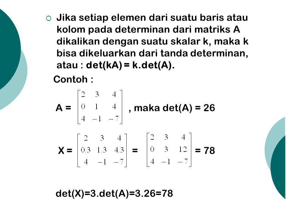  Jika setiap elemen dari suatu baris atau kolom pada determinan dari matriks A dikalikan dengan suatu skalar k, maka k bisa dikeluarkan dari tanda determinan, atau : det(kA) = k.det(A).