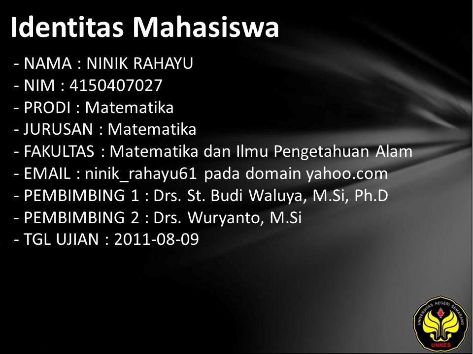 Identitas Mahasiswa - NAMA : NINIK RAHAYU - NIM : 4150407027 - PRODI : Matematika - JURUSAN : Matematika - FAKULTAS : Matematika dan Ilmu Pengetahuan Alam - EMAIL : ninik_rahayu61 pada domain yahoo.com - PEMBIMBING 1 : Drs.