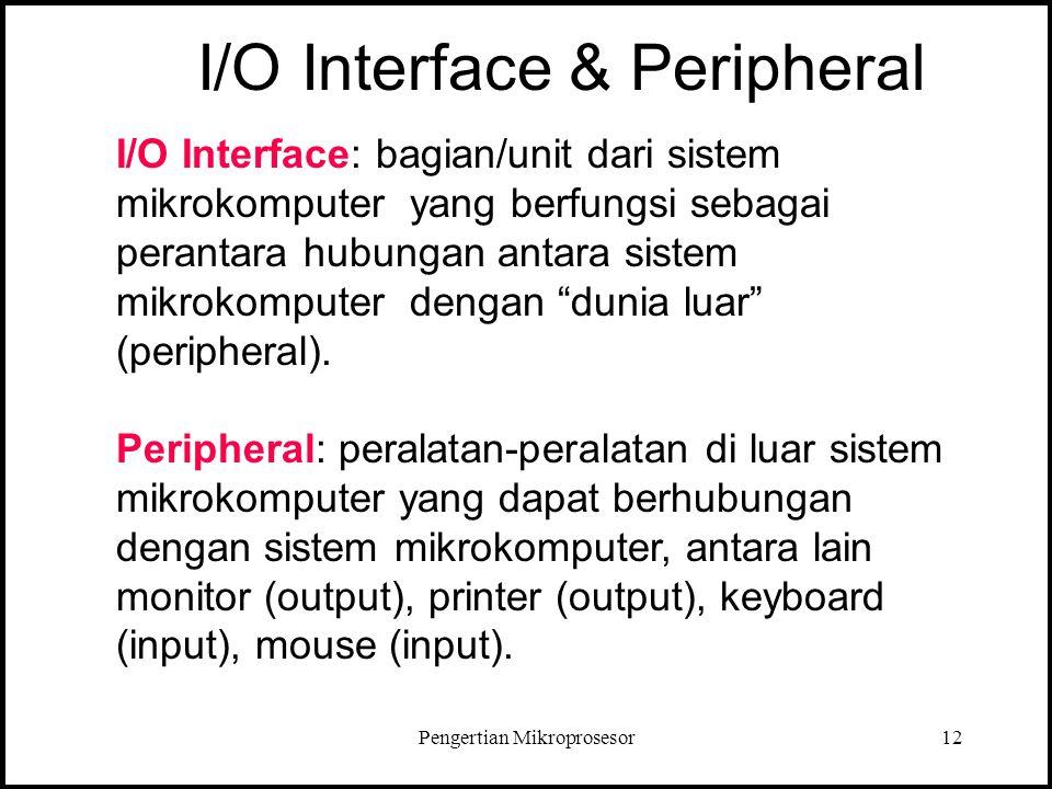 Pengertian Mikroprosesor12 I/O Interface: bagian/unit dari sistem mikrokomputer yang berfungsi sebagai perantara hubungan antara sistem mikrokomputer