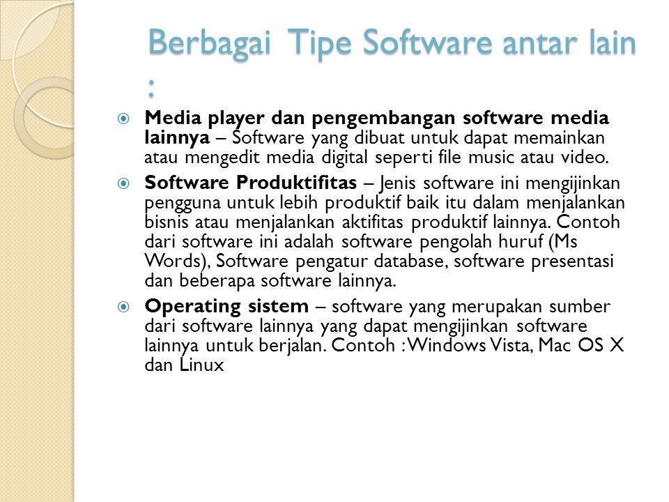 Berbagai Tipe Software antar lain :  Media player dan pengembangan software media lainnya – Software yang dibuat untuk dapat memainkan atau mengedit media digital seperti file music atau video.