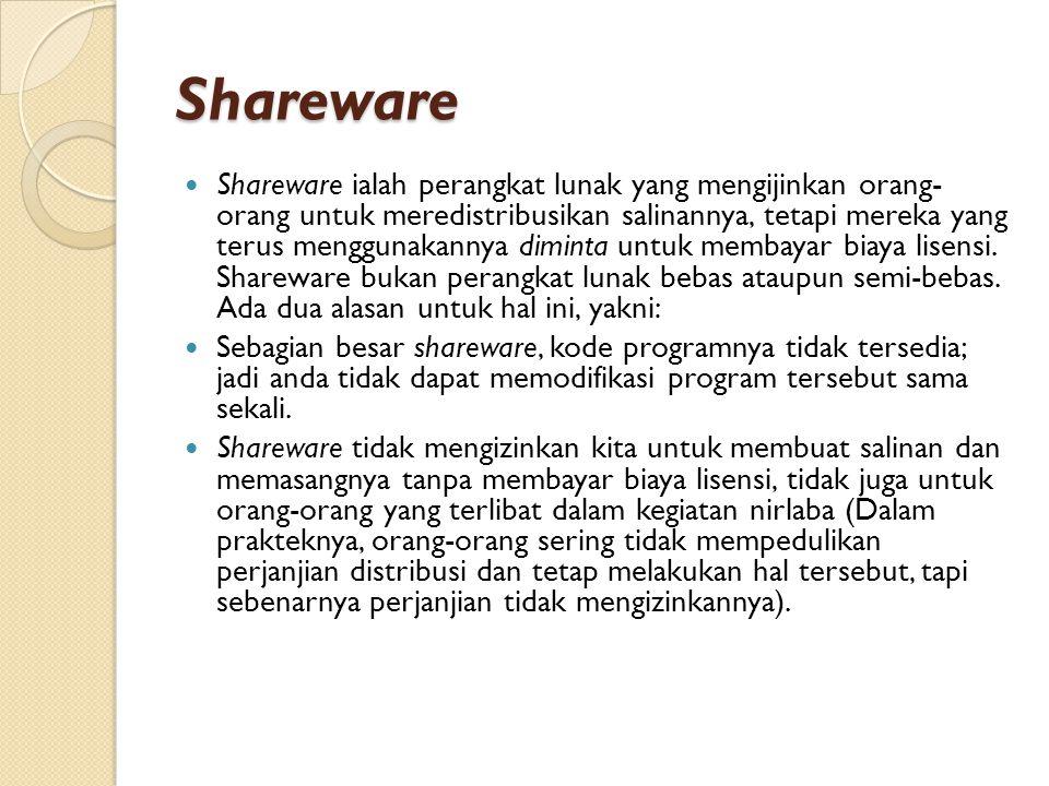 Shareware Shareware ialah perangkat lunak yang mengijinkan orang- orang untuk meredistribusikan salinannya, tetapi mereka yang terus menggunakannya diminta untuk membayar biaya lisensi.