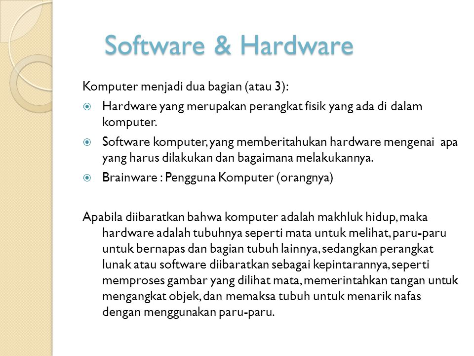 Hardware dan Software  Hardware Komputer, menjadi bagian dari mesin, dan hanya mengerti dua konsep dasar yaitu menyala (on) dan mati (off), konsep on dan off tersebut dinamakan binary.