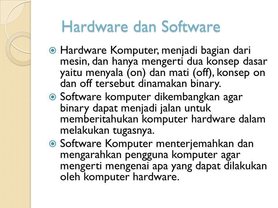 Hardware dan Software  Hardware Komputer, menjadi bagian dari mesin, dan hanya mengerti dua konsep dasar yaitu menyala (on) dan mati (off), konsep on