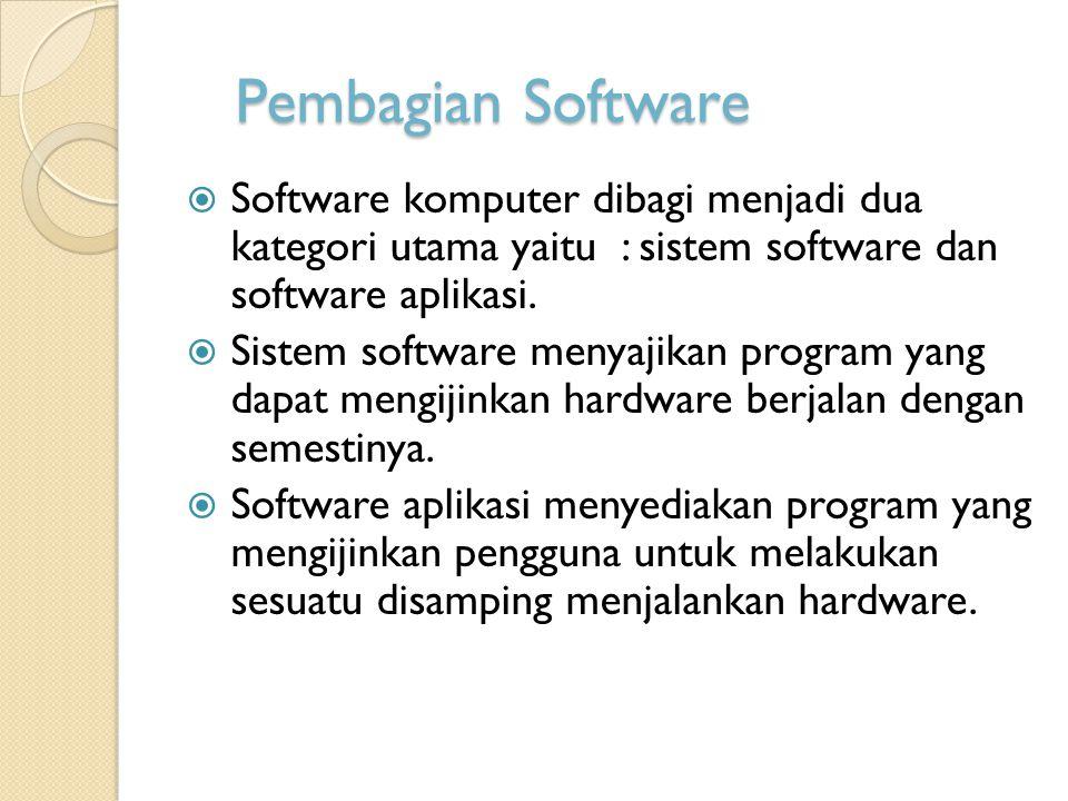 Pembagian Software  Software komputer dibagi menjadi dua kategori utama yaitu : sistem software dan software aplikasi.  Sistem software menyajikan p