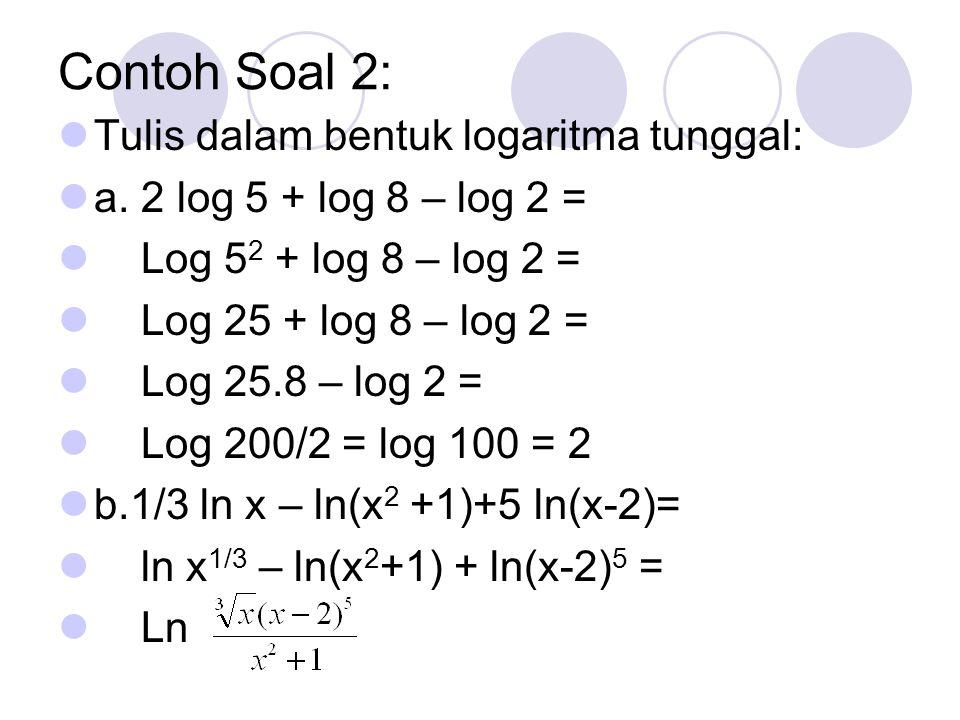 Contoh Soal 2: Tulis dalam bentuk logaritma tunggal: a. 2 log 5 + log 8 – log 2 = Log 5 2 + log 8 – log 2 = Log 25 + log 8 – log 2 = Log 25.8 – log 2