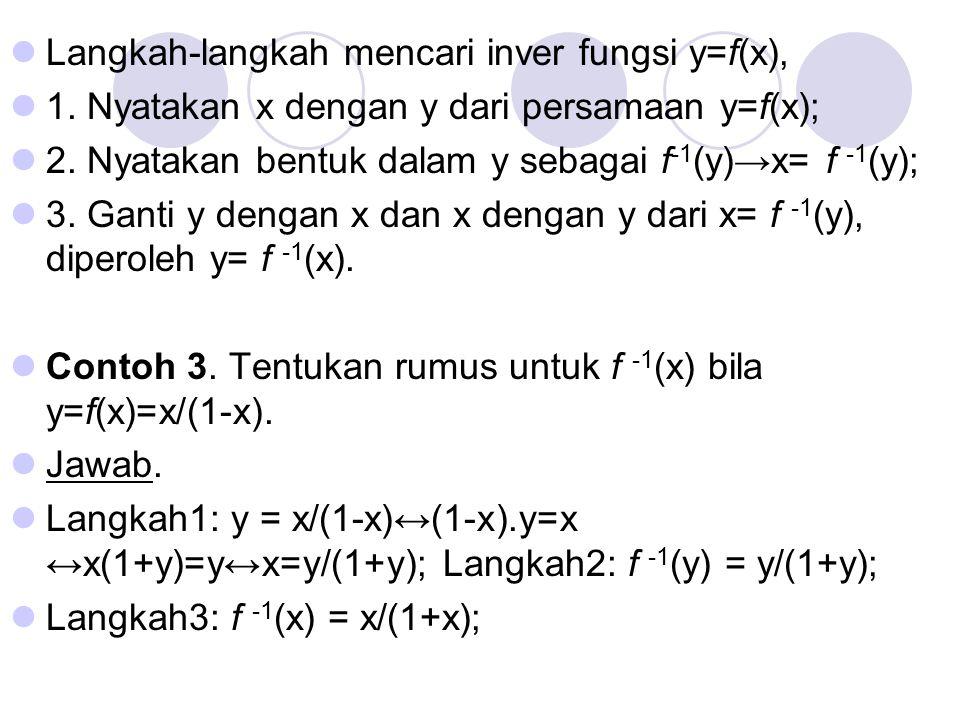 Langkah-langkah mencari inver fungsi y=f(x), 1. Nyatakan x dengan y dari persamaan y=f(x); 2. Nyatakan bentuk dalam y sebagai f -1 (y)→x= f -1 (y); 3.