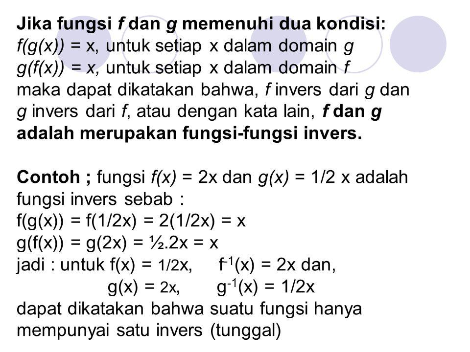 Jika fungsi f dan g memenuhi dua kondisi: f(g(x)) = x, untuk setiap x dalam domain g g(f(x)) = x, untuk setiap x dalam domain f maka dapat dikatakan b