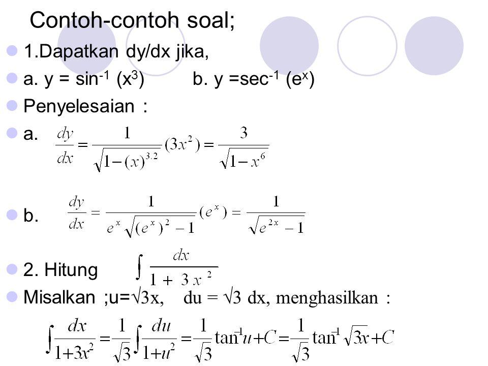 Contoh-contoh soal; 1.Dapatkan dy/dx jika, a. y = sin -1 (x 3 ) b. y =sec -1 (e x ) Penyelesaian : a. b. 2. Hitung Misalkan ;u= √3x, du = √3 dx, mengh