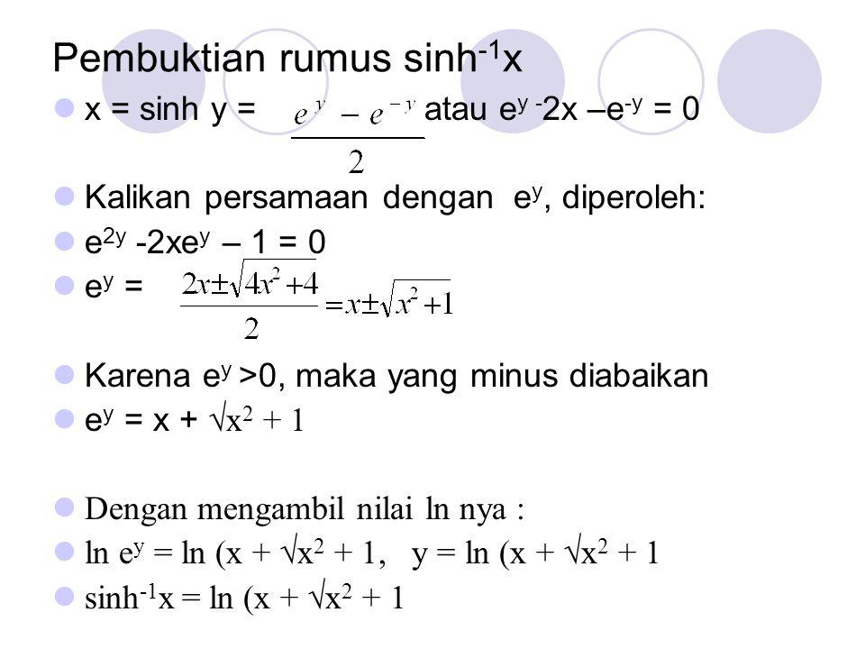 Pembuktian rumus sinh -1 x x = sinh y = atau e y - 2x –e -y = 0 Kalikan persamaan dengan e y, diperoleh: e 2y -2xe y – 1 = 0 e y = Karena e y >0, maka