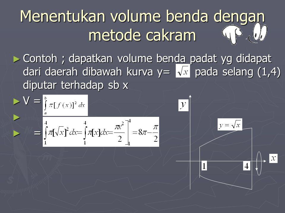 Menentukan volume benda dengan metode cakram ► Contoh ; dapatkan volume benda padat yg didapat dari daerah dibawah kurva y= pada selang (1,4) diputar