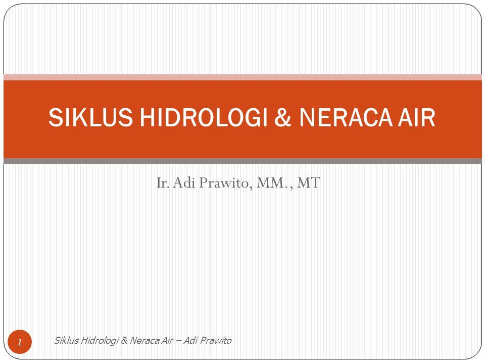 Ir. Adi Prawito, MM., MT Siklus Hidrologi & Neraca Air – Adi Prawito 1 SIKLUS HIDROLOGI & NERACA AIR